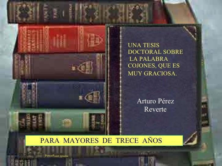 Arturo Pérez Reverte PowerPoint ppsena UNA TESIS DOCTORAL SOBRE  LA PALABRA COJONES, QUE ES MUY GRACIOSA.   PARA  MAYORES ...