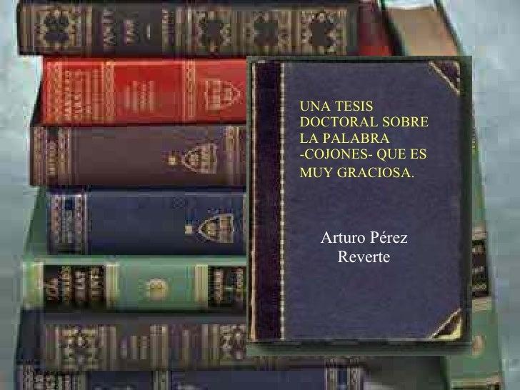 Arturo Pérez Reverte UNA TESIS DOCTORAL SOBRE LA PALABRA -COJONES- QUE ES MUY GRACIOSA.