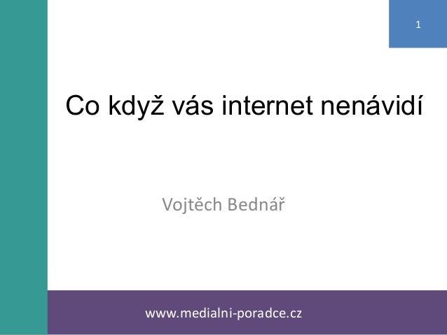 Co když vás internet nenávidí Vojtěch Bednář www.medialni-poradce.cz 1