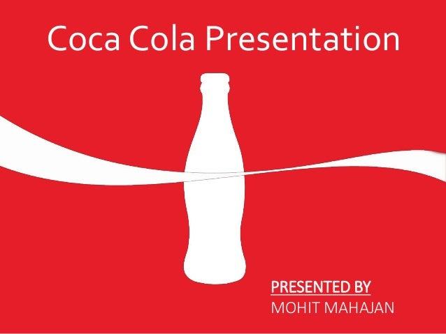 Coca Cola Presentation PRESENTED BY MOHIT MAHAJAN