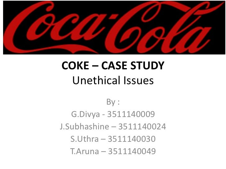 COKE – CASE STUDY Unethical Issues            By :   G.Divya - 3511140009J.Subhashine – 3511140024   S.Uthra – 3511140030 ...