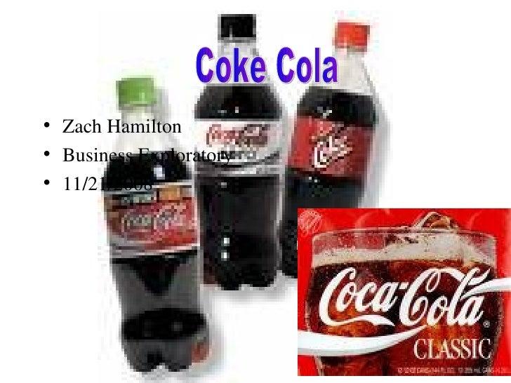 <ul><li>Zach Hamilton </li></ul><ul><li>Business Exploratory </li></ul><ul><li>11/21/2008 </li></ul>Coke Cola