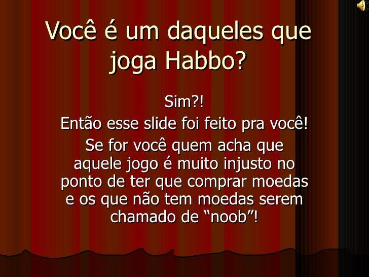 Você é um daqueles que joga Habbo? Sim?! Então esse slide foi feito pra você! Se for você quem acha que aquele jogo é muit...
