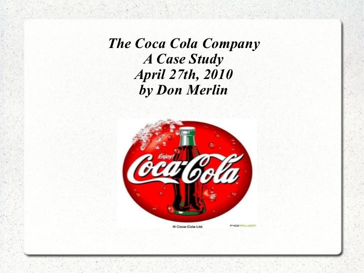 The Coca Cola Company A Case Study April 27th, 2010 by Don Merlin