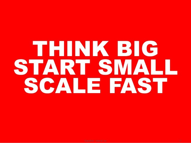 THINK BIGSTART SMALL SCALE FAST    Classified - Internal use   17