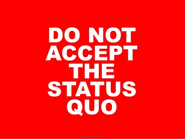 DO NOTACCEPT THESTATUS QUO  Classified - Internal use