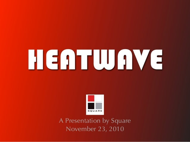 HEATWAVE A Presentation by Square   November 23, 2010