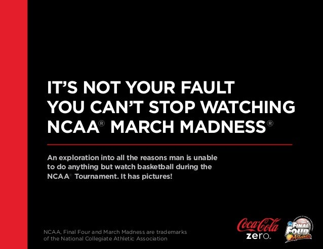 IT'S NOT YOUR FAULT YOU CAN'T STOP WATCHING NCAA® MARCH MADNESS® An exploration into all the reasons man is unable to do a...
