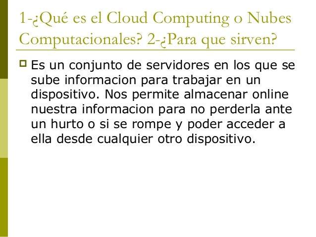 1-¿Qué es el Cloud Computing o NubesComputacionales? 2-¿Para que sirven? Es un conjunto de servidores en los que sesube i...