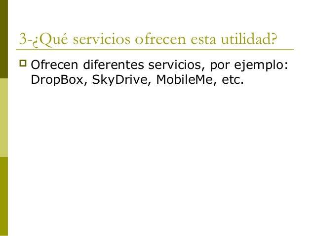3-¿Qué servicios ofrecen esta utilidad? Ofrecen diferentes servicios, por ejemplo:DropBox, SkyDrive, MobileMe, etc.