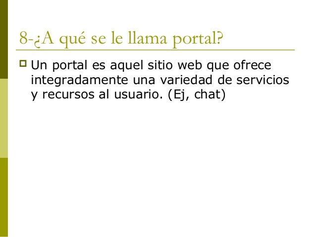 8-¿A qué se le llama portal? Un portal es aquel sitio web que ofreceintegradamente una variedad de serviciosy recursos al...