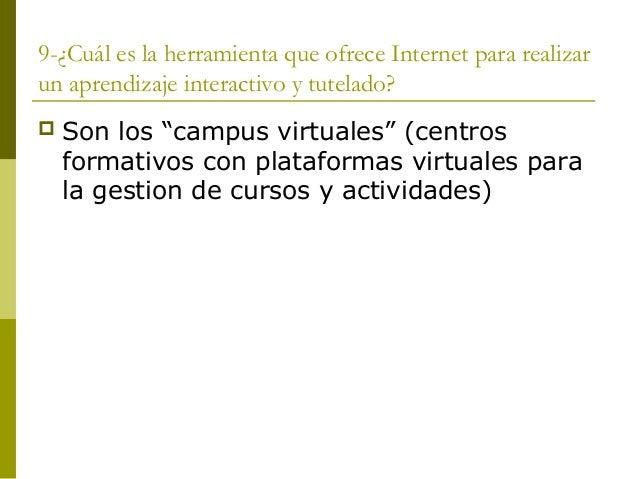 """9-¿Cuál es la herramienta que ofrece Internet para realizarun aprendizaje interactivo y tutelado? Son los """"campus virtual..."""