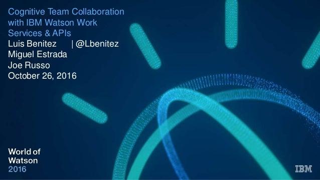Cognitive Team Collaboration with IBM Watson Work Services & APIs Luis Benitez | @Lbenitez Miguel Estrada Joe Russo Octobe...