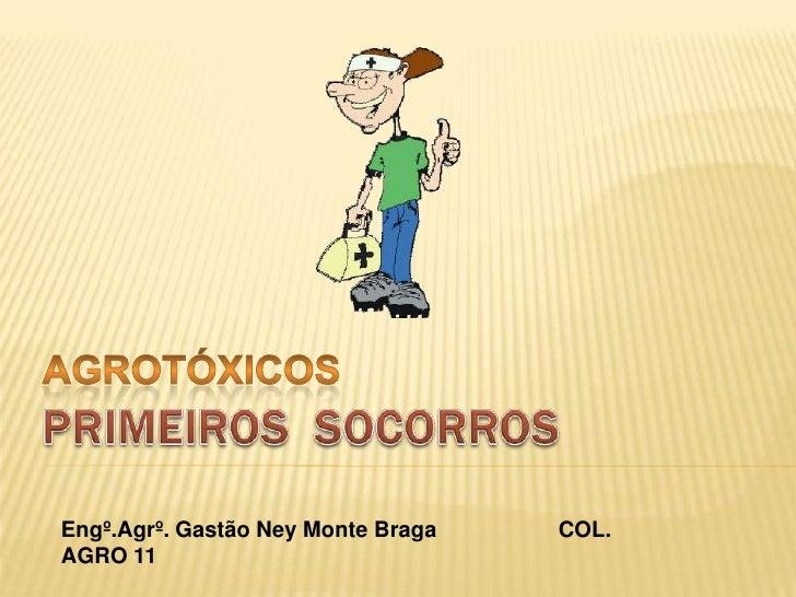 AGROTÓXICOS<br />PRIMEIROS  SOCORROS<br />Engº.Agrº. Gastão Ney Monte Braga                 COL. AGRO 11<br />