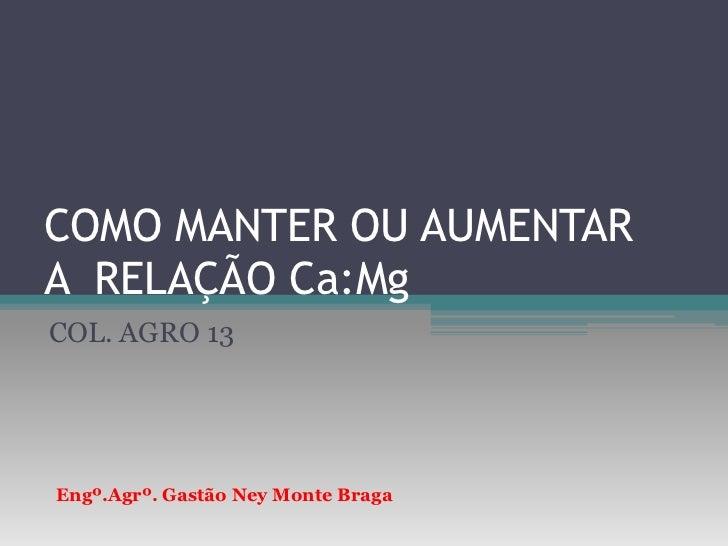 COMO MANTER OU AUMENTAR A  RELAÇÃO Ca:Mg<br />COL. AGRO 13<br />Engº.Agrº. Gastão Ney Monte Braga<br />