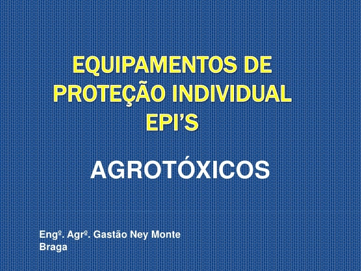 EQUIPAMENTOS DE PROTEÇÃO INDIVIDUAL  EPI'S<br />AGROTÓXICOS<br />Engº. Agrº. Gastão Ney Monte Braga<br />