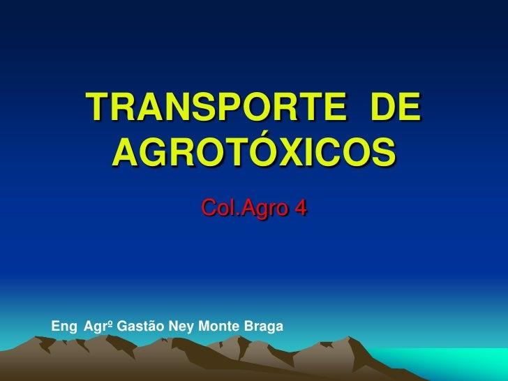 TRANSPORTE  DE  AGROTÓXICOS<br />Col.Agro 4<br />Eng°Agrº Gastão Ney Monte Braga<br />