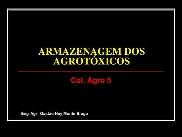 ARMAZENAGEM DOS AGROTÓXICOS<br />Col. Agro 5<br />Eng°Agr° Gastão Ney Monte Braga<br />