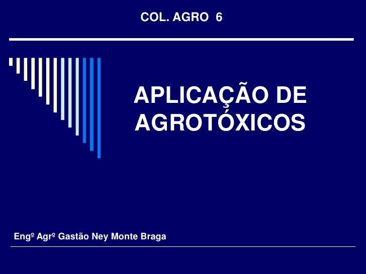 COL. AGRO  6<br />APLICAÇÃO DE AGROTÓXICOS<br />Engº Agrº Gastão Ney Monte Braga<br />