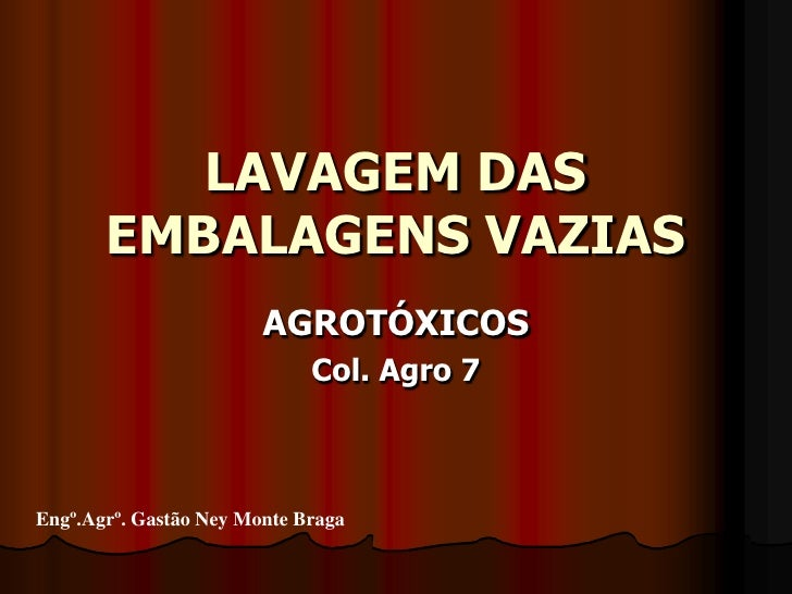LAVAGEM DAS EMBALAGENS VAZIAS<br />AGROTÓXICOS<br />Col. Agro 7<br />Engº.Agrº. Gastão Ney Monte Braga<br />