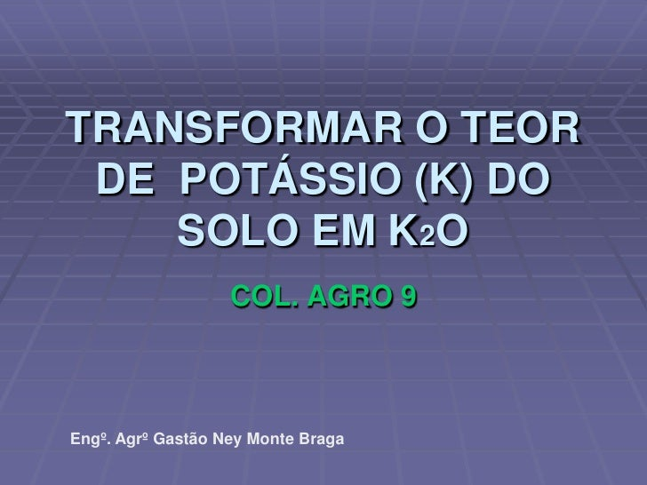 TRANSFORMAR O TEOR DE  POTÁSSIO (K) DO SOLO EM K2O <br />COL. AGRO 9<br />Engº. Agrº Gastão Ney Monte Braga<br />