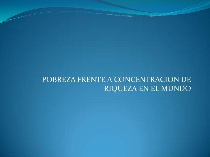 POBREZA FRENTE A CONCENTRACION DE              RIQUEZA EN EL MUNDO
