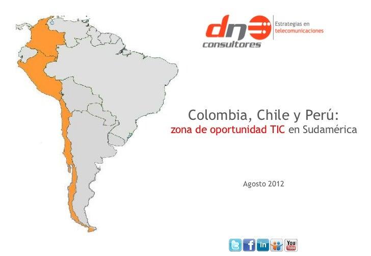 Colombia, Chile y Perú:zona de oportunidad TIC en Sudamérica              Agosto 2012