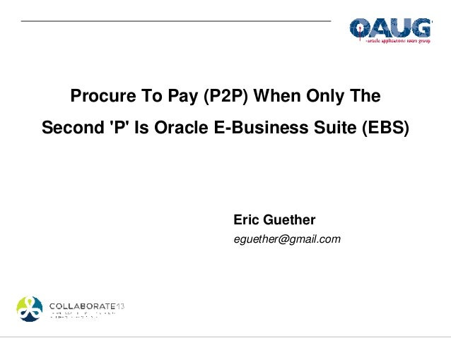 Procure To Pay (P2P) When Only The Second 'P' Is Oracle E-Business Suite (EBS) Eric Guether eguether@gmail.com