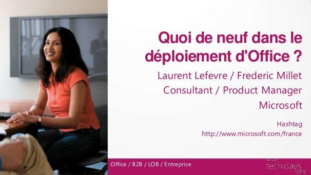 Office / B2B / LOB / EntrepriseQuoi de neuf dans ledéploiement dOffice ?Laurent Lefevre / Frederic MilletConsultant / Prod...