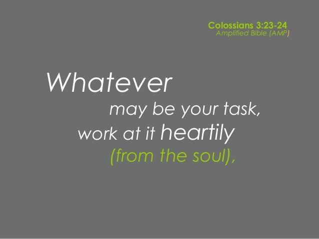 Colossians 3:23-24                 Amplified Bible (AMP)Whatever     may be your task,  work at it heartily     (from the ...