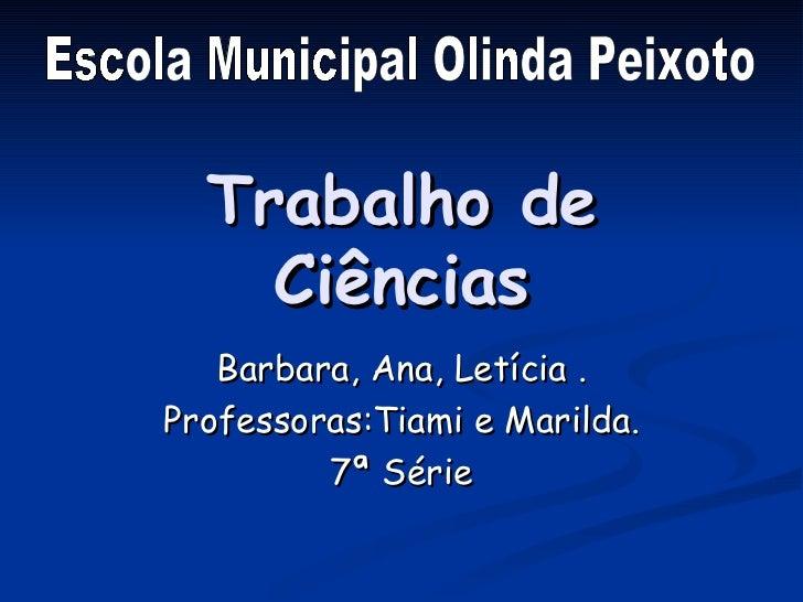 Trabalho de Ciências Barbara, Ana, Letícia . Professoras:Tiami e Marilda. 7ª Série Escola Municipal Olinda Peixoto