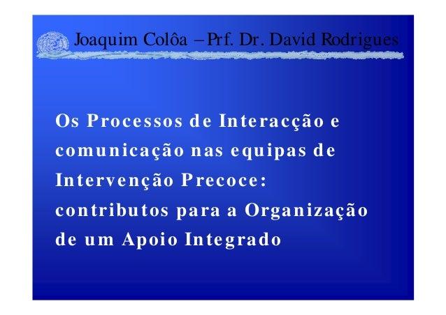 Joaquim Colôa Prf. Dr. David Rodrigues Os Processos de Interacção e comunicação nas equipas de Intervenção Precoce: contri...