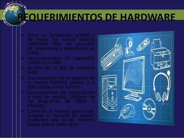 REQUERIMIENTOS DE HARDWARE  Tener un computador portátil o de mesa: los cursos estarán diseñados bajo los procesos de ens...