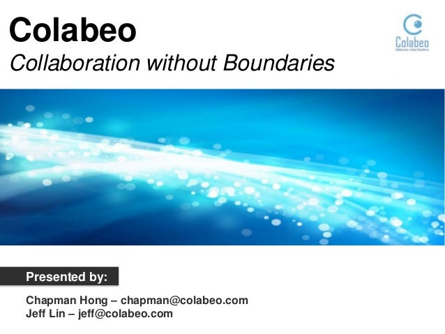 Colabeo Collaboration without Boundaries  Presented by: Chapman Hong – chapman@colabeo.com Jeff Lin – jeff@colabeo.com