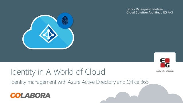 Jakob Østergaard Nielsen, Cloud Solution Architect, EG A/S Identity in A World of Cloud Identity management with Azure Act...