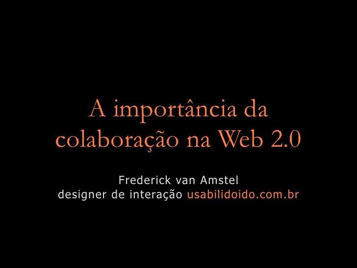 A importância da colaboração na Web 2.0           Frederick van Amstel designer de interação usabilidoido.com.br