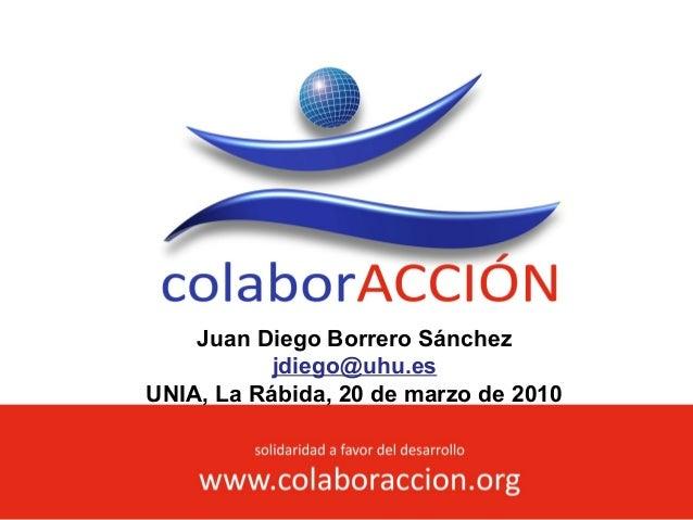 solidaridad a favor del desarrollo www.colaboraccion.org Juan Diego Borrero Sánchez jdiego@uhu.es UNIA, La Rábida, 20 de m...