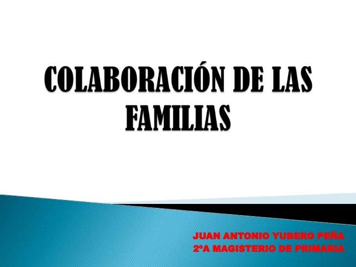 COLABORACIÓN DE LAS FAMILIAS<br />JUAN ANTONIO YUBERO PEÑA<br />2ºA MAGISTERIO DE PRIMARIA<br />