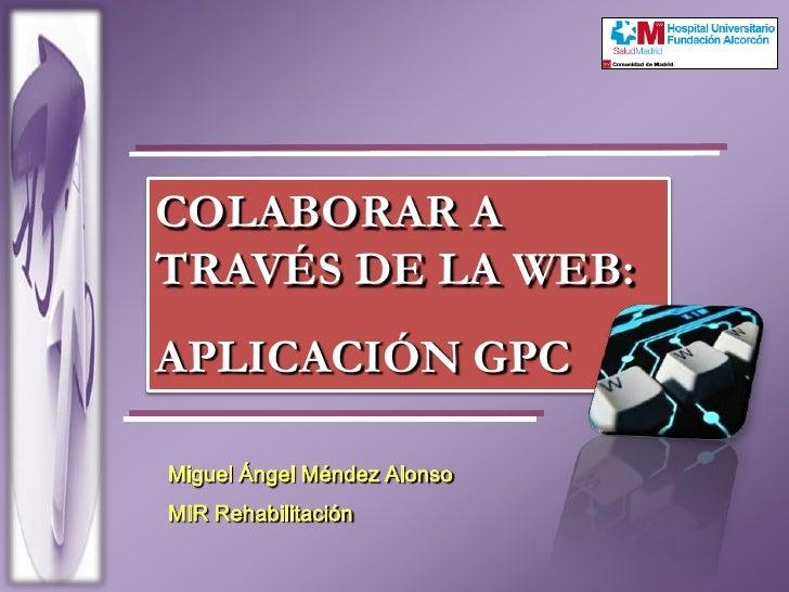 COLABORAR A TRAVÉS DE LA WEB:<br />APLICACIÓN GPC<br />Miguel Ángel Méndez Alonso<br />MIR Rehabilitación<br />