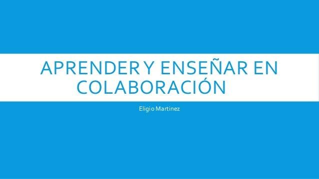 APRENDERY ENSEÑAR EN COLABORACIÓN Eligio Martinez