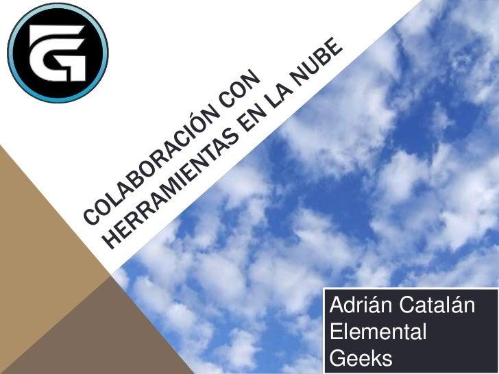 ColaboraciÓn con herramientas en la nube<br />AdriánCatalán<br />Elemental Geeks<br />@ykro<br />