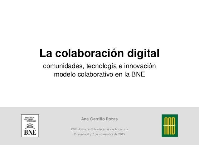 La colaboración digital comunidades, tecnología e innovación modelo colaborativo en la BNE Ana Carrillo Pozas XVIII Jornad...