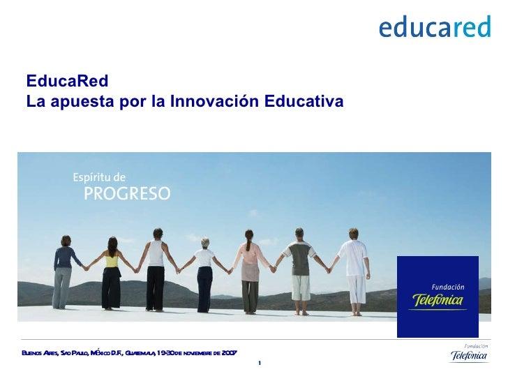 EducaRed La apuesta por la Innovación Educativa Buenos Aires, Sao Paulo,   México D.F., Guatemala, 19-30 de noviembre de 2...