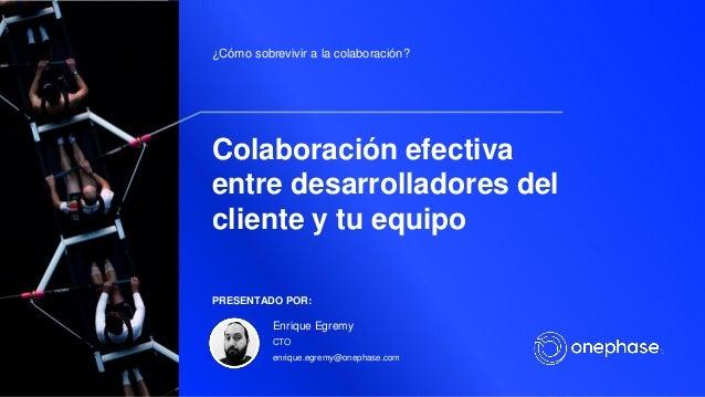 Colaboraci�n efectiva entre desarrolladores del cliente y tu equipo �C�mo sobrevivir a la colaboraci�n? PRESENTADO POR: En...