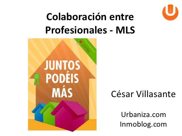Colaboración entreProfesionales - MLS             César Villasante               Urbaniza.com               Inmoblog.com