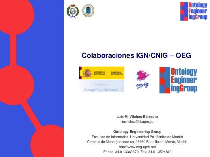 Colaboraciones IGN/CNIG – OEG                  Luis M. Vilches-Blazquez                    lmvilches@fi.upm.es            ...