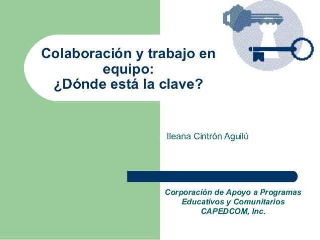 Colaboración y trabajo en        equipo: ¿Dónde está la clave?                 Ileana Cintrón Aguilú                 Corpo...