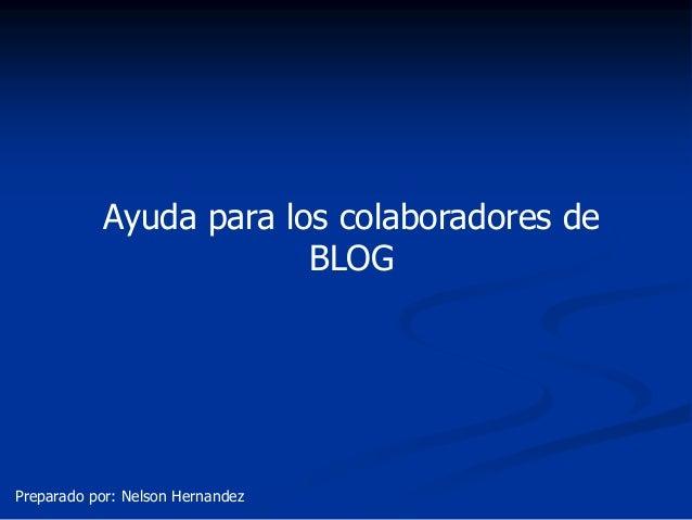 Ayuda para los colaboradores de                        BLOGPreparado por: Nelson Hernandez