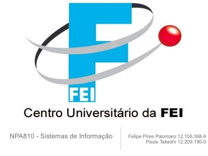 NPA810 - Sistemas de Informação  <ul><li>Felipe Pires Palomaro 12.106.368-9 </li></ul><ul><li>Paulo Takeshi 12.209.190-0 <...