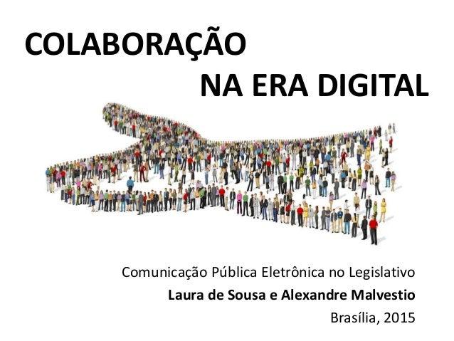 COLABORAÇÃO NA ERA DIGITAL Comunicação Pública Eletrônica no Legislativo Laura de Sousa e Alexandre Malvestio Brasília, 20...